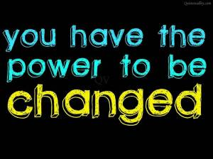 you-have-the-power-to-be-changed